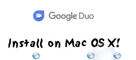 How To: Install Google Duo for Mac OS X and Face Time (like) with Android Users!