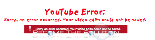 Why: Sorry, an error occurred. Your video edits could not be saved. – YouTube